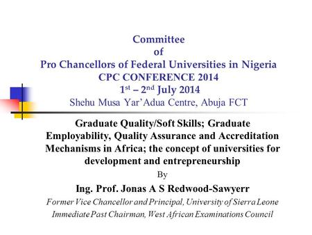 Committee of Pro Chancellors of Federal Universities <strong>in</strong> Nigeria CPC CONFERENCE 2014 1 st – 2 nd July 2014 Shehu Musa Yar'Adua Centre, Abuja FCT Graduate.