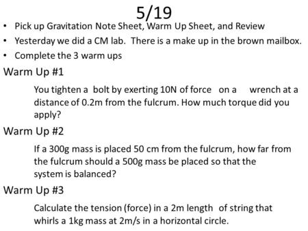5/19 Pick up Gravitation Note Sheet, Warm Up Sheet, and Review Yesterday we did a CM lab. There is a make up in the brown mailbox. Complete the 3 warm.