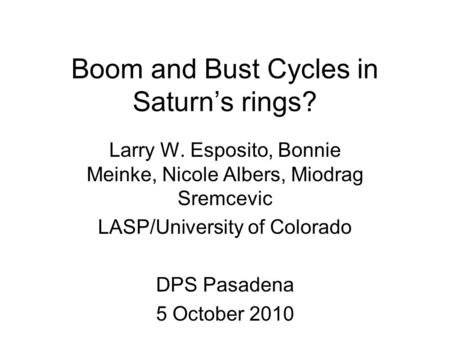 Boom and Bust Cycles in Saturn's rings? Larry W. Esposito, Bonnie Meinke, Nicole Albers, Miodrag Sremcevic LASP/University of Colorado DPS Pasadena 5 October.