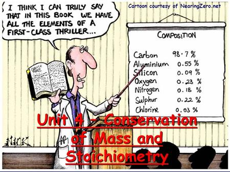 Unit 4 – Conservation of Mass and Stoichiometry Cartoon courtesy of NearingZero.net.