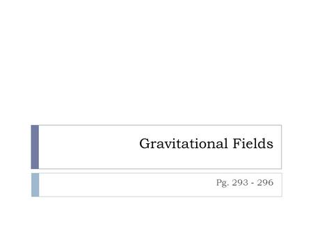 Gravitational Fields Pg. 293 - 296. Gravitational Fields  The universal law of gravitation tells us that at any point in space surrounding a massive.