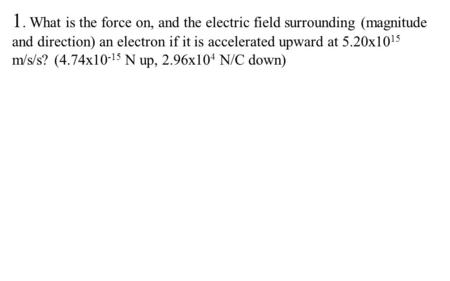 1. What is the force on, and the electric field surrounding (magnitude and direction) an electron if it is accelerated upward at 5.20x10 15 m/s/s? (4.74x10.