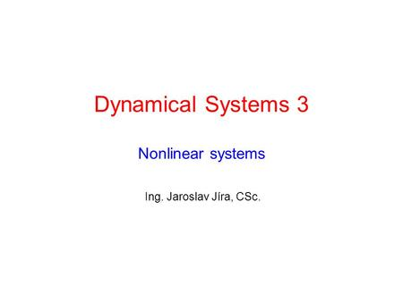 Dynamical Systems 3 Nonlinear systems Ing. Jaroslav Jíra, CSc.
