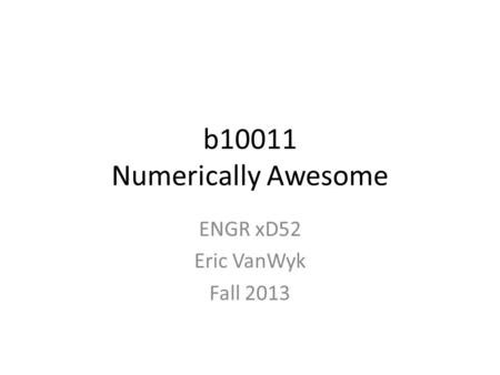 B10011 Numerically Awesome ENGR xD52 Eric VanWyk Fall 2013.