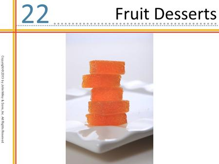 Copyright © 2013 by John Wiley & Sons, Inc. All Rights Reserved Fruit Desserts 22.