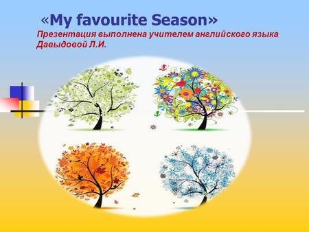 «My favourite Season» Презентация выполнена учителем английского языка Давыдовой Л.И.