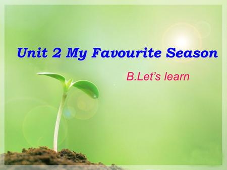 Unit 2 My Favourite Season B.Let's learn. Which season do you like best?? spring summer fall winter.