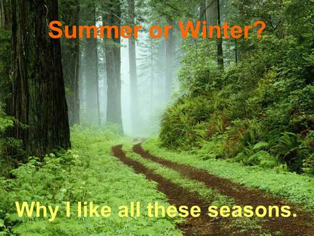 Summer or Winter? Why I like all these seasons.. Winter It always snows in winter. Winds are blowing. The sun is shining, but it is not warm.