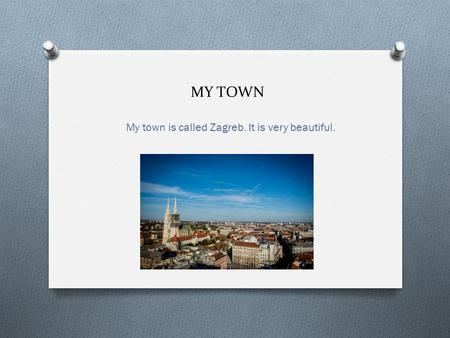 MY TOWN My town is called Zagreb. It is very beautiful.