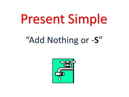 "Present Simple ""Add Nothing or -S"". Present Simple - Use Actions that are repeated, routines: "" I go to school every day"" Facts, things that everyone."