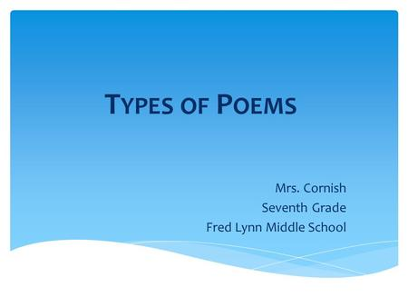 T YPES OF P OEMS Mrs. Cornish Seventh Grade Fred Lynn Middle School.