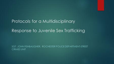 Protocols for a Multidisciplinary Response to Juvenile Sex Trafficking SGT. JOHN FISHBAUGHER, ROCHESTER POLICE DEPARTMENT-STREET CRIMES UNIT.