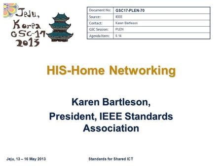 Jeju, 13 – 16 May 2013Standards for Shared ICT HIS-Home Networking Karen Bartleson, President, IEEE Standards Association Document No: GSC17-PLEN-70 Source: