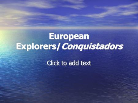 Click to add text European Explorers/Conquistadors.