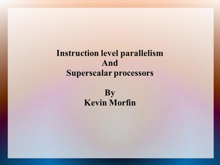 Instruction level parallelism And Superscalar processors By Kevin Morfin.