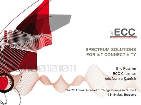 SPECTRUM SOLUTIONS FOR IoT CONNECTIVITY The 7 th Annual Internet of Things European Summit 18-19 May, Brussels Eric Fournier ECC Chairman