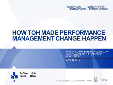 Www.ottawahospital.on.ca | Affiliated with Affilié à HOW TOH MADE PERFORMANCE MANAGEMENT CHANGE HAPPEN PRESENTED BY GREG HEDGECOE, DIRECTOR TALENT MANAGEMENT.