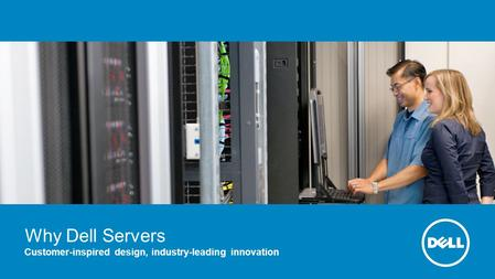 Why Dell Servers Customer-inspired design, industry-leading innovation.