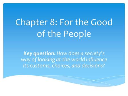 Chapter 8: For the Good of the People Key question: How does a society's way of looking at the world influence its customs, choices, and decisions?