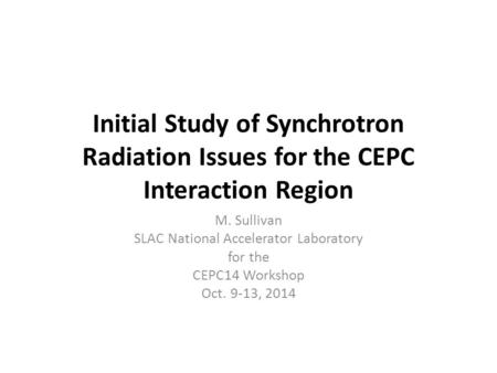 Initial Study of Synchrotron Radiation Issues for the CEPC Interaction Region M. Sullivan SLAC National Accelerator Laboratory for the CEPC14 Workshop.