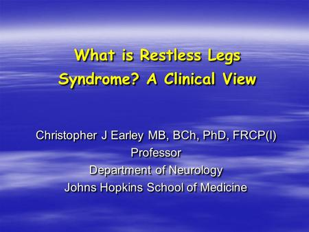 What is Restless Legs Syndrome? A Clinical View Christopher J Earley MB, BCh, PhD, FRCP(I) Professor Department of Neurology Johns Hopkins School of Medicine.