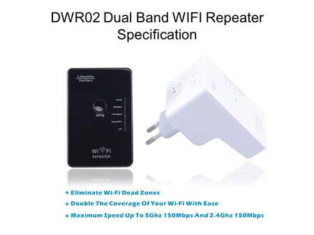 DWR02 Dual Band WIFI Repeater Specification. DESCRIPTION: The Dual Band Repeater is Mainly used for providing free WiFi service in big area such as factory,