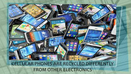 Title Layout Subtitle CELLULAR PHONES ARE RECYCLED DIFFERENTLY FROM OTHER ELECTRONICS.