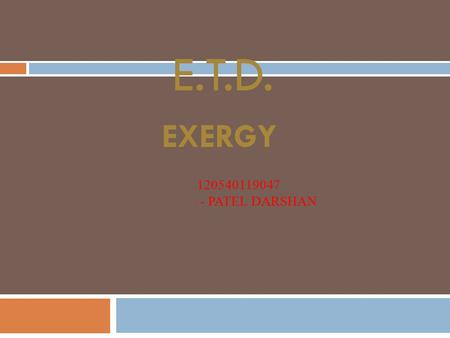 E.T.D. 120540119047 - PATEL DARSHAN EXERGY. Topics:  Exergy of closed system  Irreversibility  Gouy-Stodola theorem  Second Law Efficiency.