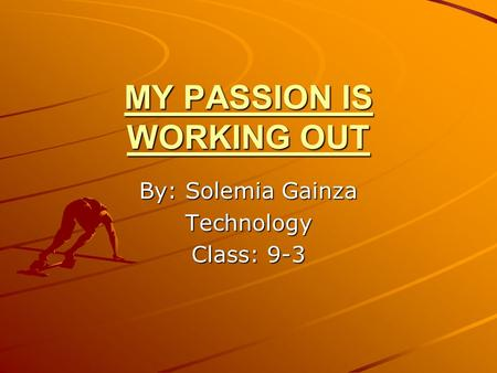 MY PASSION IS WORKING OUT By: Solemia Gainza Technology Class: 9-3.
