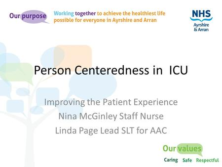 Person Centeredness in ICU Improving the Patient Experience Nina McGinley Staff Nurse Linda Page Lead SLT for AAC.