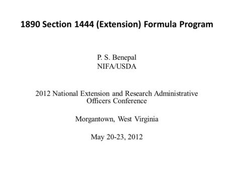 1890 Section 1444 (Extension) Formula Program P. S. Benepal NIFA/USDA 2012 National Extension and Research Administrative Officers Conference Morgantown,