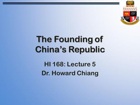 The Founding of China's Republic HI 168: Lecture 5 Dr. Howard Chiang.