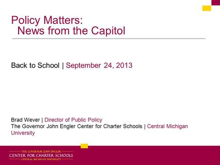 Policy Matters: News from the Capitol Back to School | September 24, 2013 Brad Wever | Director of Public Policy The Governor John Engler Center for Charter.