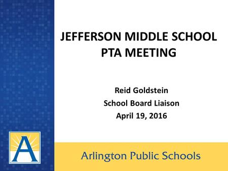 JEFFERSON MIDDLE SCHOOL PTA MEETING Reid Goldstein School Board Liaison April 19, 2016.