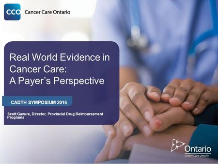 Real World Evidence in Cancer Care: A Payer's Perspective CADTH SYMPOSIUM 2016 Scott Gavura, Director, Provincial Drug Reimbursement Programs.