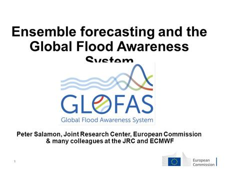 1 Ensemble forecasting and the Global Flood Awareness System Peter Salamon, Joint Research Center, European Commission & many colleagues at the JRC and.