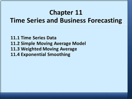 Copyright 2011 John Wiley & Sons, Inc. 1 Chapter 11 Time Series and Business Forecasting 11.1 Time Series Data 11.2 Simple Moving Average Model 11.3 Weighted.