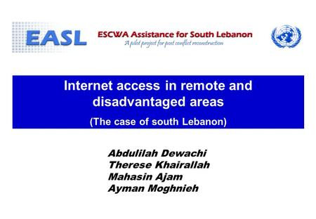 Internet access in remote and disadvantaged areas (The case of south Lebanon) Abdulilah Dewachi Therese Khairallah Mahasin Ajam Ayman Moghnieh.