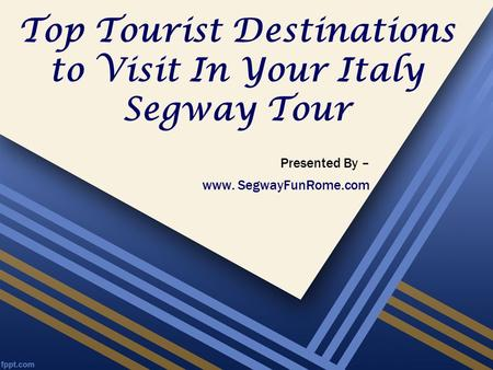 Top Tourist Destinations to Visit In Your Italy Segway Tour Presented By – www. SegwayFunRome.com.