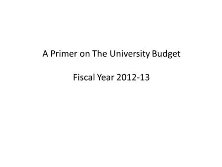 A Primer on The University Budget Fiscal Year 2012-13.