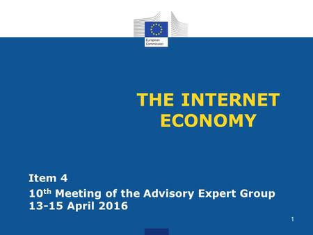 THE INTERNET ECONOMY Item 4 10 th Meeting of the Advisory Expert Group 13-15 April 2016 1.