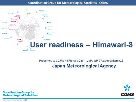 Japan Meteorological Agency, June 2016 Coordination Group for Meteorological Satellites - CGMS User readiness – Himawari-8 Presented to CGMS-44 Plenary.
