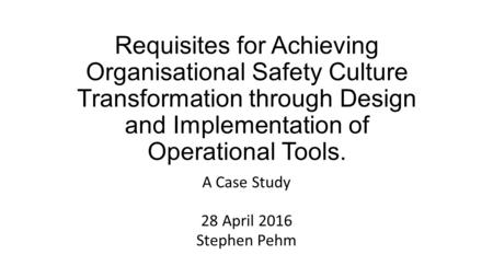 Requisites for Achieving Organisational Safety Culture Transformation through Design and Implementation of Operational Tools. A Case Study 28 April 2016.