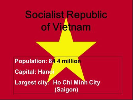 Vietnam Socialist Republic of Vietnam Population: 84.4 million Capital: Hanoi Largest city: Ho Chi Minh City (Saigon)