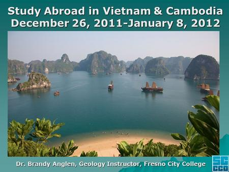 Study Abroad in Vietnam & Cambodia December 26, 2011-January 8, 2012 Dr. Brandy Anglen, Geology Instructor, Fresno City College.