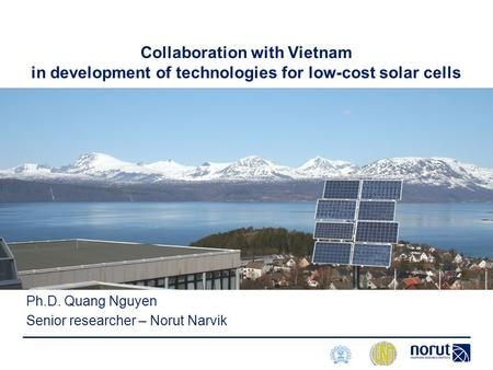 Collaboration with Vietnam in development of technologies for low-cost solar cells Ph.D. Quang Nguyen Senior researcher – Norut Narvik.