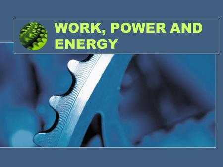 WORK, POWER AND ENERGY. WORK Work is done ONLY when a force moves an object Work is a force acting over a distance If an object does NOT move when a force.