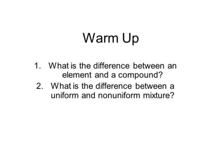 Warm Up 1.What is the difference between an element and a compound? 2.What is the difference between a uniform and nonuniform mixture?