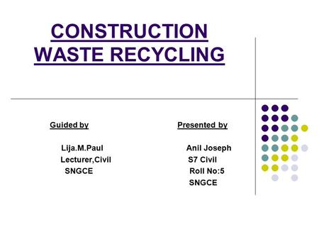 CONSTRUCTION WASTE RECYCLING Guided by Presented by Lija.M.Paul Anil Joseph Lecturer,CivilS7 Civil SNGCE Roll No:5 SNGCE.