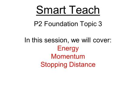 Smart Teach P2 Foundation Topic 3 In this session, we will cover: Energy Momentum Stopping Distance.